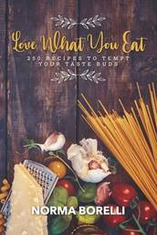 Love What You Eat - 250 Recipes to Tempt Your Taste Buds