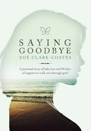 Saying Goodbye - A personal story of baby loss and 90 days of support to walk you through grief