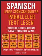 Spanisch - Lerne Spanisch Anders Paralleler Text Lesen (Vol 1) - 12 Geschichten in Spanisch und Deutsch für Spanisch lernen