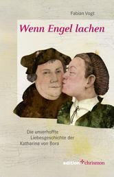 Wenn Engel lachen - Die unverhoffte Liebesgeschichte der Katharina von Bora