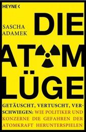 Die Atom-Lüge - Getäuscht, vertuscht, verschwiegen: Wie Politiker und Konzerne die Gefahren der Atomkraft herunterspielen