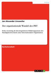 Der organisationale Wandel des IWF - Policy Learning als theoriegeleiteter Erklärungsansatz des Paradigmenwechsels einer Internationalen Organisation