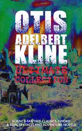OTIS ADELBERT KLINE Ultimate Collection: Science-Fantasy Classics, Sword & Sorcery Tales and Adventure Novels - The Complete Venus Trilogy, Jan of the Jungle Series, The Swordsman of Mars, The Outlaws of Mars, The Revenge of the Robot, The Metal Monster, The Malignant Entity and Other Weird & Amazing Stories