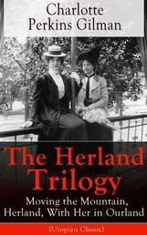The Herland Trilogy: Moving the Mountain, Herland, With Her in Ourland (Utopian Classic) - From the famous American novelist, feminist, social reformer and deeply respected sociologist who holds an important place in feminist fiction, well-known for her short story The Yellow Wallpaper