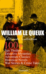 WILLIAM LE QUEUX Ultimate Collection: 100+ Spy Thrillers, Detective Mysteries, Adventure Classics, Historical Novels, War Stories & Crime Tales (Illustrated) - The Price of Power, The Great War in England in 1897, The Invasion of 1910, Spies of the Kaiser, The Seven Secrets, The House of Whispers, The Red Room, The Sign of Silence, Rasputin the Rascal Monk…