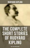 Rudyard Kipling: THE COMPLETE SHORT STORIES OF RUDYARD KIPLING: 440+ Tales in One Edition