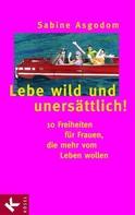 Sabine Asgodom: Lebe wild und unersättlich! ★★★★★