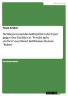 """Franz Kröber: Metalepsen und das Aufbegehren der Figur gegen den Erzähler in """"Rosalie geht sterben"""" aus Daniel Kehlmanns Roman """"Ruhm"""""""