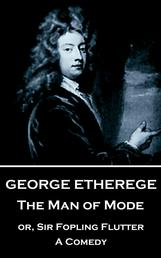 The Man of Mode - or, Sir Fopling Flutter. A Comedy