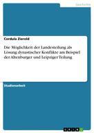 Cordula Zierold: Die Möglichkeit der Landesteilung als Lösung dynastischer Konflikte am Beispiel der Altenburger und Leipziger Teilung