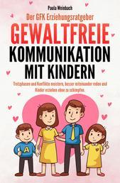 Der GFK Erziehungsratgeber - Gewaltfreie Kommunikation mit Kindern - Trotzphasen und Konflikte meistern, besser miteinander reden und Kinder erziehen ohne zu schimpfen.