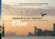 Elbe - Sehnsucht an der Waterkant - Longing at the waterfront - Eine Fotoreise entlang der Hamburger Elbe - A photo journey along Hamburg's river Elbe