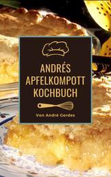 Andrés Apfelkompott Kochbuch - Das Apfelhandbuch für Kompott, Mus und Kuchen. Fruchtig süße Rezepte nach französischer Art.