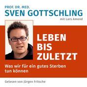 Prof. Dr. med. Sven Gottschling (mit Lars Amend): Leben bis zuletzt - Was wir für ein gutes Sterben tun können. Ungekürzte Lesung