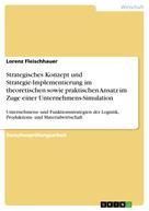 Lorenz Fleischhauer: Strategisches Konzept und Strategie-Implementierung im theoretischen sowie praktischen Ansatz im Zuge einer Unternehmens-Simulation