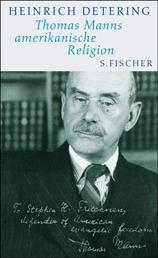 Thomas Manns amerikanische Religion - Theologie, Politik und Literatur im kalifornischen Exil Mit einem Essay von Frido Mann