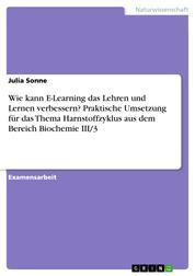Wie kann E-Learning das Lehren und Lernen verbessern? Praktische Umsetzung für das Thema Harnstoffzyklus aus dem Bereich Biochemie III/3