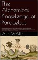 A.E. Waite: The Alchemical knowledge of Paracelsus