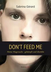 Don't feed me - Meine Magersucht - gekämpft und überlebt