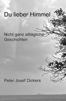 Peter Josef Dickers: Du lieber Himmel