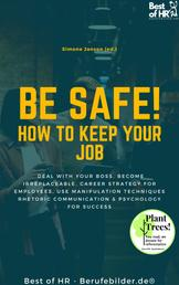 Be Safe! How to keep your Job - Deal with your boss, become irreplaceable, career strategy for employees, use manipulation techniques rhetoric communication & psychology for success