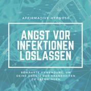 Affirmative Hypnose: Angst vor Krankheiten & Infektionen überwinden - Bewährte Anwendung, um deine Ängste vor Krankheiten dauerhaft loszulassen