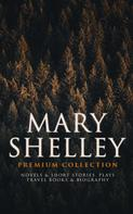 Mary Shelley: MARY SHELLEY Premium Collection: Novels & Short Stories, Plays, Travel Books & Biography