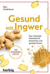 Gesund mit Ingwer - Das vielseitige Heilmittel für körperliche und geistige Fitness