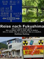 Reise nach Fukushima - Wie es Japan heute geht: Wie es leidet. Wie es lebt. Wie es duftet. Wie es stinkt. Wie es schmeckt. Wie es schuftet.