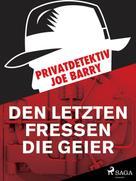 Joe Barry: Privatdetektiv Joe Barry - Den letzten fressen die Geier