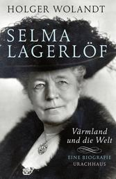 Selma Lagerlöf - Värmland und die Welt. Eine Biografie