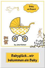 Babyglück...wir bekommen ein Baby - Alles rund um Schwangerschaft, Geburt, Stillzeit, Kliniktasche, Baby-Erstausstattung und Babyschlaf!