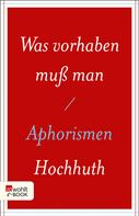 Rolf Hochhuth: Was vorhaben muß man