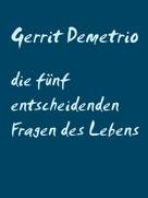 Gerrit Demetrio: die fünf entscheidenden Fragen des Lebens