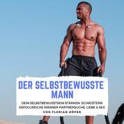 Der Selbstbewusste Mann - Dein Selbstbewusstsein stärken: so meistern erfolgreiche Männer Partnersuche, Liebe & Sex