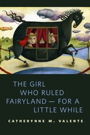 Catherynne M. Valente: The Girl Who Ruled Fairyland--For a Little While ★★★★★