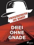 Joe Barry: Privatdetektiv Joe Barry - Drei ohne Gnade
