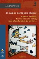 Ana Díaz Álvarez: El maíz se sienta para platicar