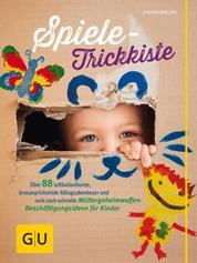 Spiele-Trickkiste - 88 luftballonbunte, brauseprickelnde Alltagsabenteuer und ruck-zuck-schnelle Müttergeheimwaffen-Beschäftigungsideen für Kinder