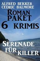 Alfred Bekker: Roman-Paket 6 Krimis: Serenade für Killer