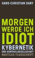 Hans-Christian Dany: Morgen werde ich Idiot