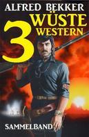 Alfred Bekker: Sammelband: 3 wüste Western