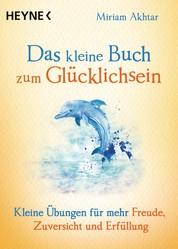 Das kleine Buch zum Glücklichsein - Kleine Übungen für mehr Freude, Zuversicht und Erfüllung