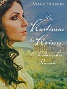 Maria Helleberg: Die Kurtisane des Kaisers - Ein historischer Roman