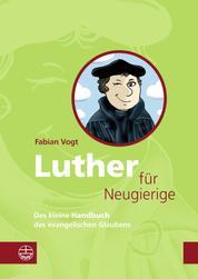Luther für Neugierige - Das kleine Handbuch des evangelischen Glaubens. Mit einem Essay zur Aktualität Luthers