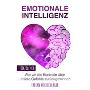 Emotionale Intelligenz - Wie wir die Kontrolle über unsere Gefühle zurückgewinnen