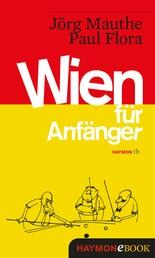 Wien für Anfänger - Vorläufige Bruchstücke zum Entwurf einer Skizze über Land und Leute