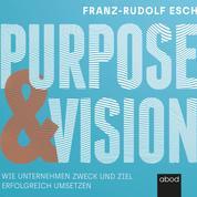 Purpose und Vision - Wie Unternehmen Zweck und Ziel erfolgreich umsetzen