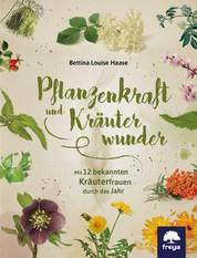 Pflanzenkraft und Kräuterwunder - Mit 12 bekannten Kräuterfrauen durch das Jahr