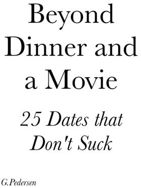 Beyond Dinner and a Movie, 25 Dates that don't Suck.